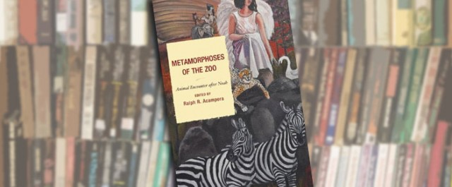 Metamorphoses of the Zoo: Animal Encounter after Noah, edited by Ralph Acampora