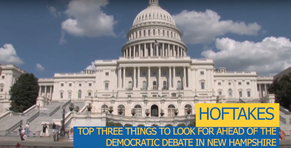 "Capitol in DC with text that says ""HOFTAKES: Top three things to look for ahead of the democratic debate in New Hampshire."